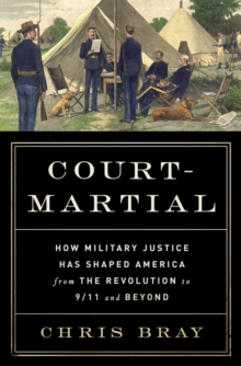 Court-Martial : How Military Justice Has Shaped America from the Revolution to 9/11 and Beyond, Hardback Book