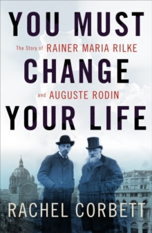 You Must Change Your Life : The Story of Rainer Maria Rilke and Auguste Rodin, Hardback Book