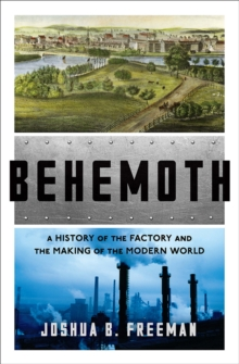 Behemoth : A History of the Factory and the Making of the Modern World, Hardback Book
