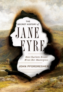 The Secret History of Jane Eyre : How Charlotte Bronte Wrote Her Masterpiece, Hardback Book