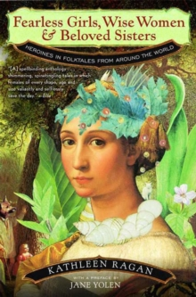 Fearless Girls, Wise Women, and Beloved Sisters : Heroines in Folktales from Around the World, Paperback / softback Book