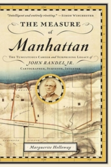 The Measure of Manhattan : The Tumultuous Career and Surprising Legacy of John Randel, Jr., Cartographer, Surveyor, Inventor, Paperback / softback Book