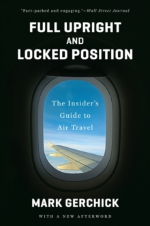 Full Upright and Locked Position : The Insider's Guide to Air Travel, Paperback / softback Book
