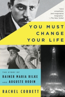 You Must Change Your Life : The Story of Rainer Maria Rilke and Auguste Rodin, Paperback Book