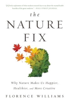 The Nature Fix : Why Nature Makes Us Happier, Healthier, and More Creative, Paperback / softback Book
