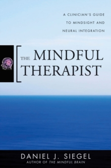 The Mindful Therapist : A Clinician's Guide to Mindsight and Neural Integration, Hardback Book