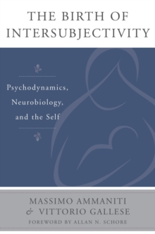 The Birth of Intersubjectivity : Psychodynamics, Neurobiology, and the Self, Hardback Book