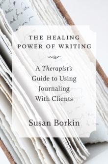 The Healing Power of Writing : A Therapist's Guide to Using Journaling With Clients, Hardback Book