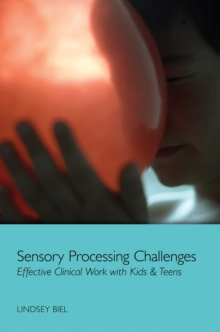 Sensory Processing Challenges : Effective Clinical Work with Kids & Teens, Hardback Book