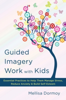 Guided Imagery Work with Kids : Essential Practices to Help Them Manage Stress, Reduce Anxiety & Build Self-Esteem, Hardback Book