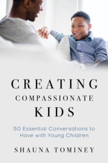 Creating Compassionate Kids : Essential Conversations to Have with Young Children, Paperback / softback Book