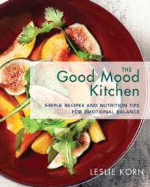 The Good Mood Kitchen : Simple Recipes and Nutrition Tips for Emotional Balance, Hardback Book