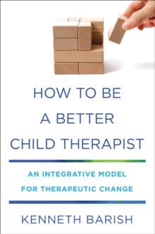 How To Be a Better Child Therapist : An Integrative Model for Therapeutic Change, Hardback Book