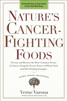 Nature's Cancer-Fighting Foods : Prevent and Reverse the Most Common Forms of Cancer Using the Proven Power of Whole Food and Self-Healing Strategies, Paperback Book