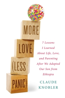 More Love, Less Panic : 7 Lessons I Learned About Life, Love, and Parenting After We Adopted Our Son from Ethiopia, Hardback Book