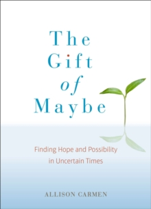 Gift of Maybe : Finding Hope and Possibility in Uncertain Times, Paperback / softback Book