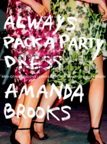 Always Pack A Party Dress : And Other Lessons Learned From a (Half) Life in Fashion, Paperback / softback Book