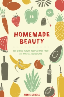 Homemade Beauty : 150 Simple Beauty Recipes Made from All-Natural Ingredients, Paperback Book