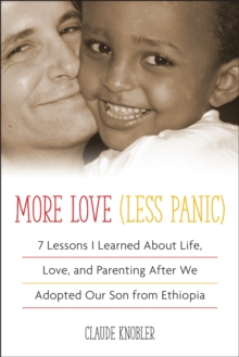 More Love, Less Panic : 7 Lessons I Learned About Life, Love, and Parenting After We Adopted Our Son from Ethiopia, Paperback Book