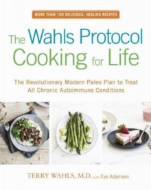 The Wahls Protocol Cooking For Life : The Revolutionary Modern Paleo Plan to Treat All Chronic Autoimmune Conditions, Paperback / softback Book