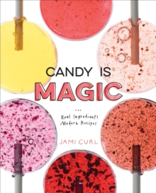 Candy Is Magic : Real Ingredients, Modern Recipes [A Baking Book], Hardback Book