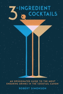 3-Ingredient Cocktails : An Opinionated Guide to the Most Enduring Drinks in the Cocktail Canon, Hardback Book