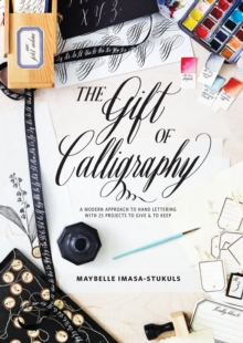 The Gift of Calligraphy : A Modern Approach to Hand Lettering with 25 Projects to Give & to Keep, Hardback Book