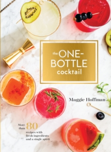 One-Bottle Cocktail : More than 80 Recipes with Fresh Ingredients and a Single Spirit, Hardback Book