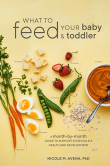 What To Feed Your Baby And Toddler : A Month-by-Month Guide to Support Your Child's Health and Development, Paperback Book