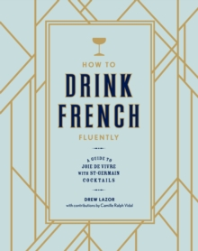 How To Drink French Fluently : A Drinker's Guide to the Joie de Vivre, Hardback Book