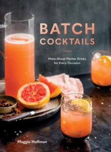 Batch Cocktails : Make-Ahead Pitcher Drinks for Every Occasion, Hardback Book