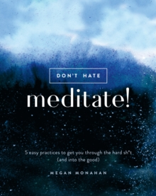 Don't Hate, Meditate! : 5 Easy Practices to Get You Through the Hard Sh*t (and into the Good), Hardback Book