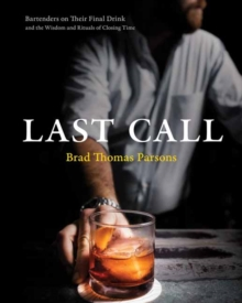 Last Call : Bartenders on Their Final Drink and the Wisdom and Rituals of Closing Time, Hardback Book