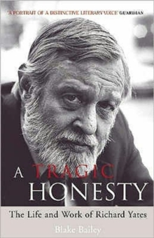 A Tragic Honesty : The Life and Work of Richard Yates, Paperback / softback Book