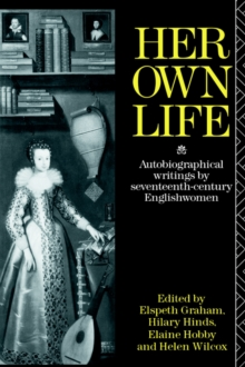 Her Own Life : Autobiographical Writings by Seventeenth-Century Englishwomen, Paperback / softback Book