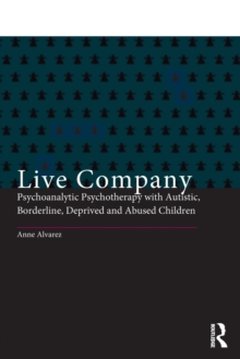 Live Company : Psychoanalytic Psychotherapy with Autistic, Borderline, Deprived and Abused Children, Paperback / softback Book