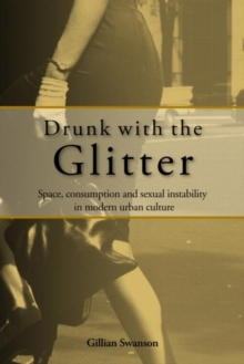 Drunk with the Glitter : Space, Consumption and Sexual Instability in Modern Urban Culture, Paperback / softback Book