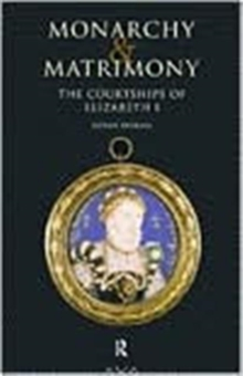 Monarchy and Matrimony : The Courtships of Elizabeth I, Hardback Book