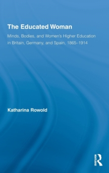 The Educated Woman : Minds, Bodies, and Women's Higher Education in Britain, Germany, and Spain, 1865-1914, Hardback Book