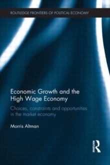 Economic Growth and the High Wage Economy : Choices, Constraints and Opportunities in the Market Economy, Hardback Book