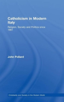 Catholicism in Modern Italy : Religion, Society and Politics Since 1861, Hardback Book