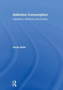 Addictive Consumption : Capitalism, Modernity and Excess, Hardback Book