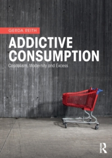 Addictive Consumption : Capitalism, Modernity and Excess, Paperback / softback Book