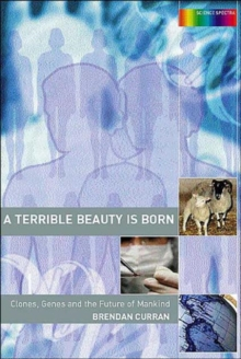 A Terrible Beauty is Born : Clones, Genes and the Future of Mankind, Paperback / softback Book