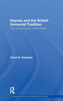 Keynes and the British Humanist Tradition : The Moral Purpose of the Market, Hardback Book