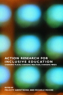 Action Research for Inclusive Education : Changing Places, Changing Practices, Changing Minds, Paperback / softback Book