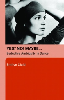Yes? No! Maybe... : Seductive Ambiguity in Dance, Paperback / softback Book