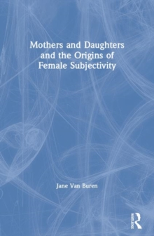 Mothers and Daughters and the Origins of Female Subjectivity, Paperback / softback Book