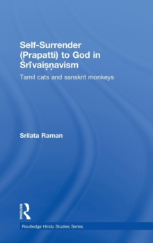 Self-Surrender (prapatti) to God in Shrivaishnavism : Tamil Cats or Sanskrit Monkeys?, Hardback Book