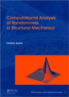 Computational Analysis of Randomness in Structural Mechanics : Structures and Infrastructures Book Series, Vol. 3, Hardback Book